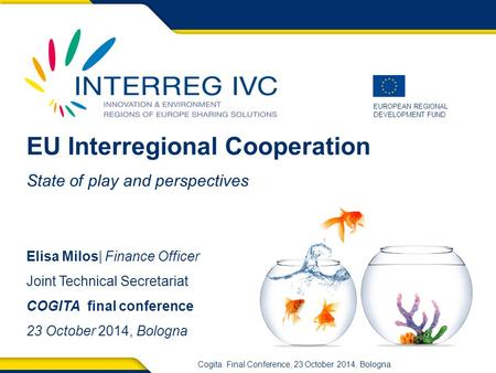EUROPEAN REGIONAL DEVELOPMENT FUND Cogita Final Conference, 23 October 2014, Bologna EU Interregional Cooperation State of play and perspectives Elisa.