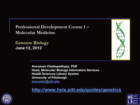 Professional Development Course 1 – Molecular Medicine Genome Biology June 12, 2012 Ansuman Chattopadhyay, PhD Head, Molecular Biology Information Services.