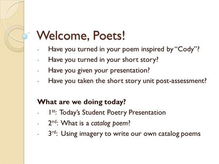 "Welcome, Poets! - Have you turned in your poem inspired by ""Cody""? - Have you turned in your short story? - Have you given your presentation? - Have you."