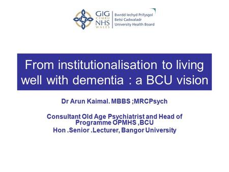 From institutionalisation to living well with dementia : a BCU vision Dr Arun Kaimal. MBBS ;MRCPsych Consultant Old Age Psychiatrist and Head of Programme.