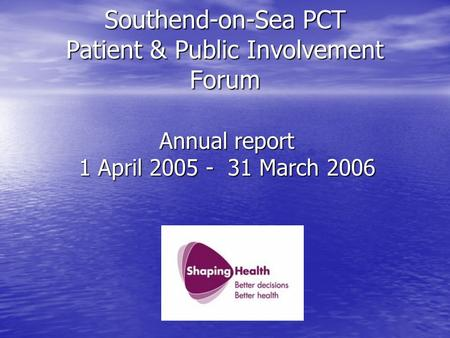 Southend-on-Sea PCT Patient & Public Involvement Forum Annual report 1 April 2005 - 31 March 2006.