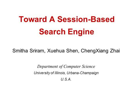 Toward A Session-Based Search Engine Smitha Sriram, Xuehua Shen, ChengXiang Zhai Department of Computer Science University of Illinois, Urbana-Champaign.