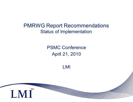 PMRWG Report Recommendations Status of Implementation PSMC Conference April 21, 2010 LMI.