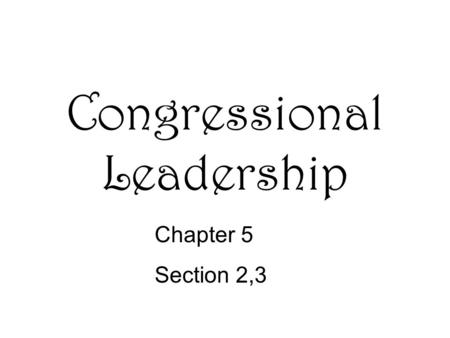 Congressional Leadership Chapter 5 Section 2,3. Organization Leadership in the House –Speaker of the House- the presiding officer of the House of Reps.