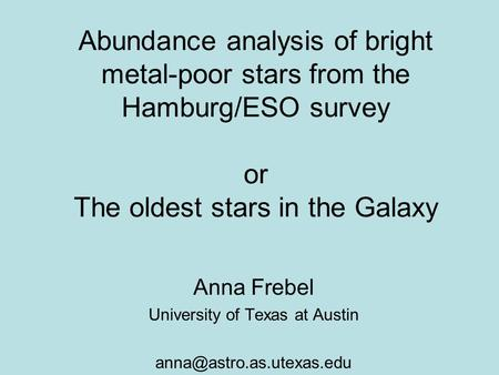 Abundance analysis of bright metal-poor stars from the Hamburg/ESO survey or The oldest stars in the Galaxy Anna Frebel University of Texas at Austin