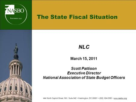 The State Fiscal Situation NLC March 15, 2011 Scott Pattison Executive Director National Association of State Budget Officers 444 North Capitol Street,
