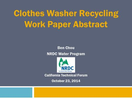 Ben Chou NRDC Water Program Clothes Washer Recycling Work Paper Abstract California Technical Forum October 23, 2014.