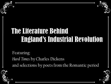 The Literature Behind England's Industrial Revolution Featuring: Hard Times by Charles Dickens and selections by poets from the Romantic period.