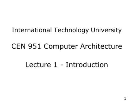 1 International Technology University CEN 951 Computer Architecture Lecture 1 - Introduction.