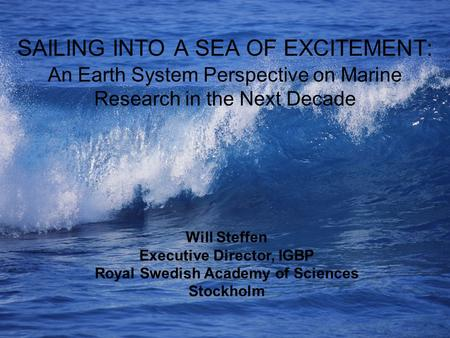SAILING INTO A SEA OF EXCITEMENT: An Earth System Perspective on Marine Research in the Next Decade Will Steffen Executive Director, IGBP Royal Swedish.