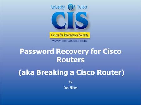 By Joe Elkins Password Recovery for Cisco Routers (aka Breaking a Cisco Router)