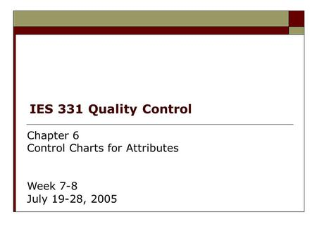 IES 331 Quality Control Chapter 6 Control Charts for Attributes Week 7-8 July 19-28, 2005.