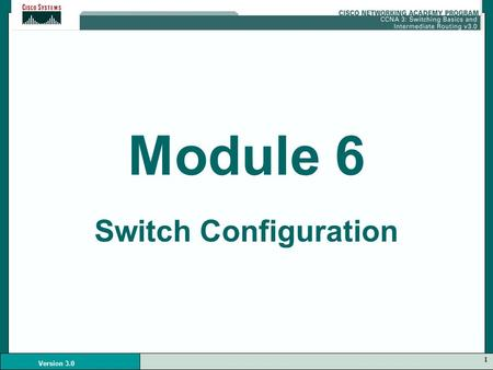 1 Version 3.0 Module 6 Switch Configuration. 2 Version 3.0 Switches Contain: –CPU –RAM –Operating System.