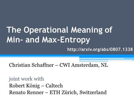 The Operational Meaning of Min- and Max-Entropy Christian Schaffner – CWI Amsterdam, NL joint work with Robert König – Caltech Renato Renner – ETH Zürich,