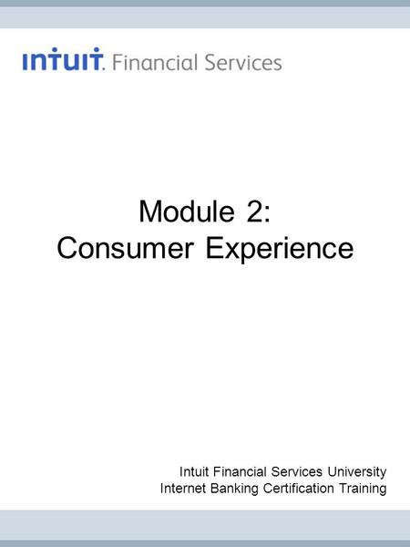 Module 2: Consumer Experience Intuit Financial Services University Internet Banking Certification Training.