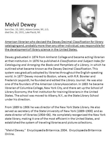 Melvil Dewey born Dec. 10, 1851, Adams Center, NY., U.S. died Dec. 26, 1931, Lake Placid, NY. American librarian who devised the Dewey Decimal Classification.