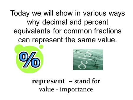 Today we will show in various ways why decimal and percent equivalents for common fractions can represent the same value. represent – stand for value -