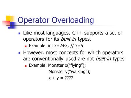 Operator Overloading Like most languages, C++ supports a set of operators for its built-in types. Example: int x=2+3; // x=5 However, most concepts for.