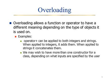 1 Overloading Overloading allows a function or operator to have a different meaning depending on the type of objects it is used on. Examples: operator+