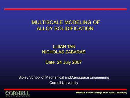 Materials Process Design and Control Laboratory MULTISCALE MODELING OF ALLOY SOLIDIFICATION LIJIAN TAN NICHOLAS ZABARAS Date: 24 July 2007 Sibley School.