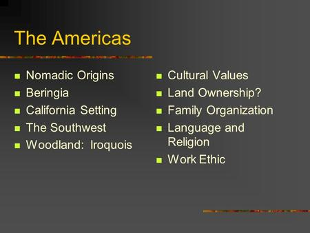 The Americas Nomadic Origins Beringia California Setting The Southwest Woodland: Iroquois Cultural Values Land Ownership? Family Organization Language.