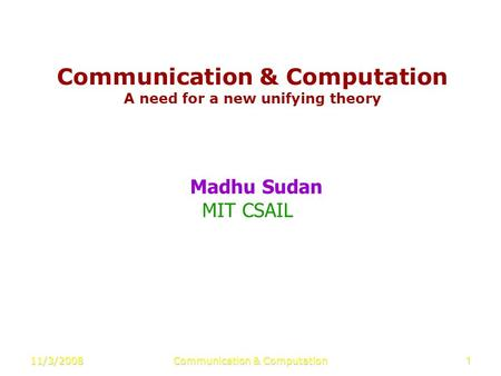 11/3/2008Communication & Computation1 A need for a new unifying theory Madhu Sudan MIT CSAIL.