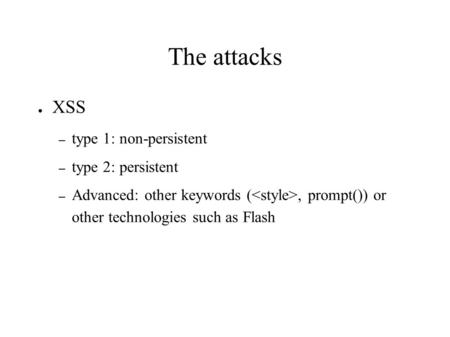 The attacks ● XSS – type 1: non-persistent – type 2: persistent – Advanced: other keywords (, prompt()) or other technologies such as Flash.