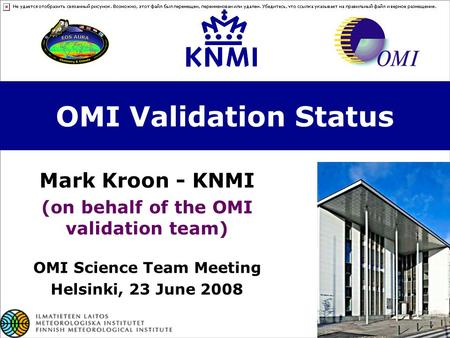 OMI Validation Status Mark Kroon - KNMI (on behalf of the OMI validation team) OMI Science Team Meeting Helsinki, 23 June 2008.