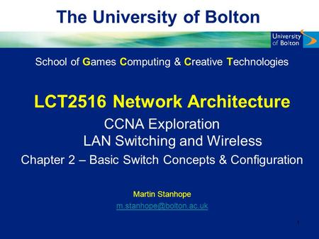 The University of Bolton School of Games Computing & Creative Technologies LCT2516 Network Architecture CCNA Exploration LAN Switching and Wireless Chapter.