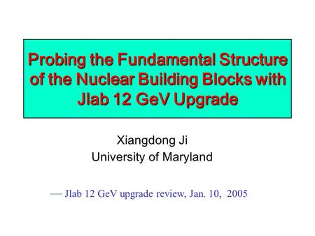 Probing the Fundamental Structure of the Nuclear Building Blocks with Jlab 12 GeV Upgrade Xiangdong Ji University of Maryland — Jlab 12 GeV upgrade review,