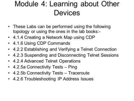 Module 4: Learning about Other Devices These Labs can be performed using the following topology or using the ones in the lab books:- 4.1.4 Creating a Network.