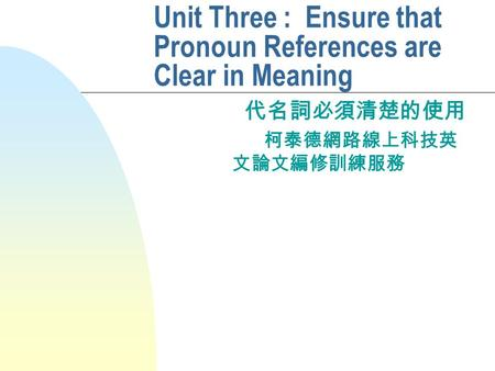 Unit Three : Ensure that Pronoun References are Clear in Meaning 代名詞必須清楚的使用 柯泰德網路線上科技英 文論文編修訓練服務.
