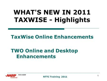 1 NTTC Training 2011 WHAT'S NEW IN 2011 TAXWISE - Highlights TaxWise Online Enhancements TWO Online and Desktop Enhancements.