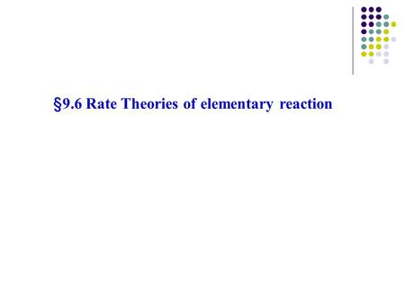 §9.6 Rate Theories of elementary reaction. Two important empirical rule: Rate equation (law of mass action) Arrhenius equation Type of reaction Unimolecular.