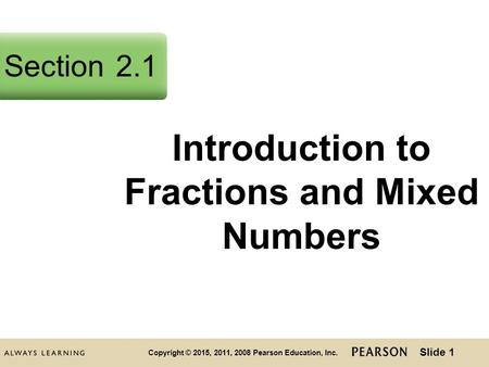 Slide 1 Copyright © 2015, 2011, 2008 Pearson Education, Inc. Introduction to Fractions and Mixed Numbers Section2.1.