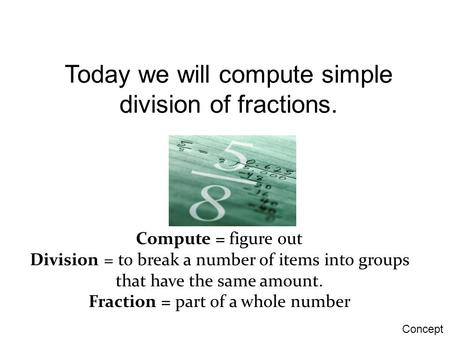 Today we will compute simple division of fractions. Compute = figure out Division = to break a number of items into groups that have the same amount. Fraction.