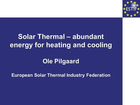 Solar Thermal – abundant energy for heating and cooling Ole Pilgaard European Solar Thermal Industry Federation.
