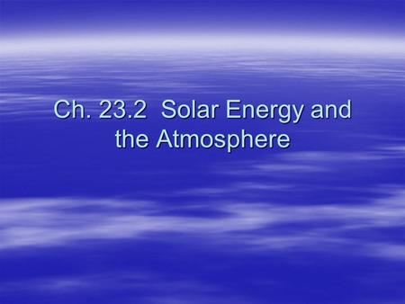 Ch. 23.2 Solar Energy and the Atmosphere. Radiation  Radiation—all forms of energy that travel through space as waves.  Includes visible light, x-rays,