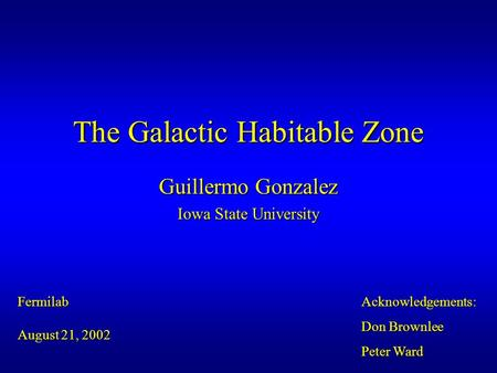 The Galactic Habitable Zone Guillermo Gonzalez Iowa State University Fermilab August 21, 2002 Acknowledgements: Don Brownlee Peter Ward.