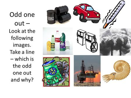 Odd one out – Look at the following images. Take a line – which is the odd one out and why?