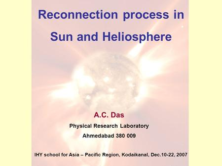 Reconnection process in Sun and Heliosphere A.C. Das Physical Research Laboratory Ahmedabad 380 009 IHY school for Asia – Pacific Region, Kodaikanal, Dec.10-22,