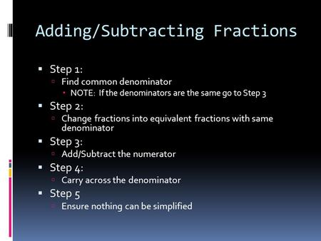Adding/Subtracting Fractions  Step 1:  Find common denominator  NOTE: If the denominators are the same go to Step 3  Step 2:  Change fractions into.