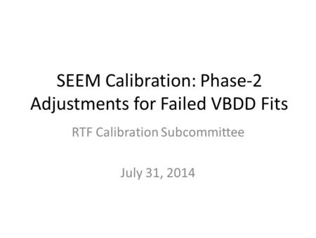 SEEM Calibration: Phase-2 Adjustments for Failed VBDD Fits RTF Calibration Subcommittee July 31, 2014.