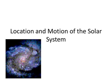 Location and Motion of the Solar System. Where are we? Our solar system is located in the outer reaches of the Milky Way Galaxy, which is a spiral galaxy.