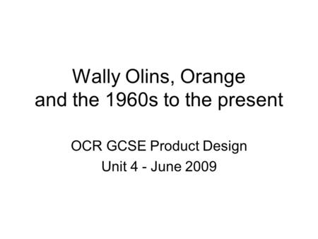 Wally Olins, Orange and the 1960s to the present OCR GCSE Product Design Unit 4 - June 2009.