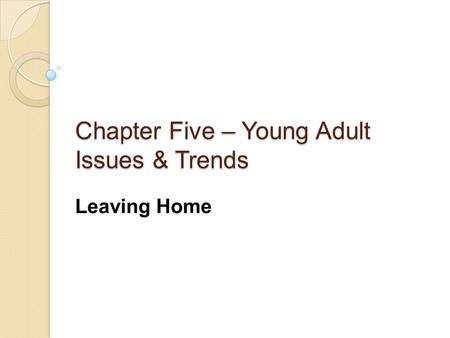 Chapter Five – Young Adult Issues & Trends Leaving Home.