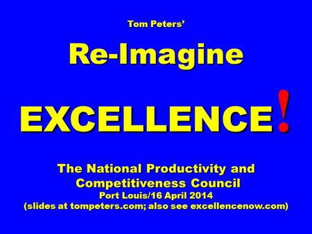 Tom Peters' Re-Imagine EXCELLENCE ! The National Productivity and Competitiveness Council Competitiveness Council Port Louis/16 April 2014 (slides at tompeters.com;