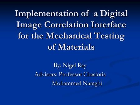 Implementation of a Digital Image Correlation Interface for the Mechanical Testing of Materials By: Nigel Ray Advisors: Professor Chasiotis Mohammed Naraghi.