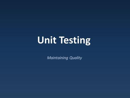 Unit Testing Maintaining Quality. How do you test? Testing to date…