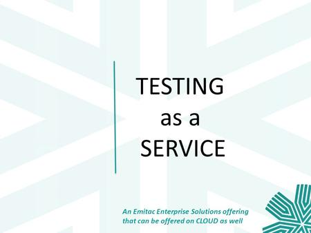 TESTING as a SERVICE An Emitac Enterprise Solutions offering that can be offered on CLOUD as well.